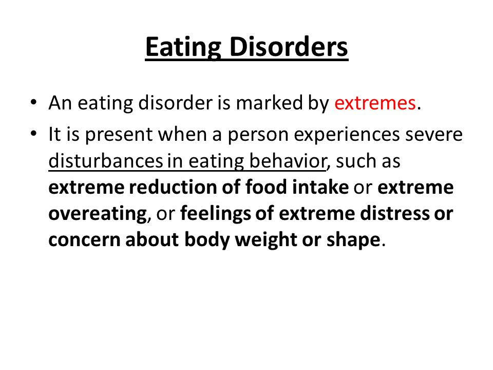 Eating Disorders An eating disorder is marked by extremes. It is present when a person experiences severe disturbances in eating behavior, such as ext