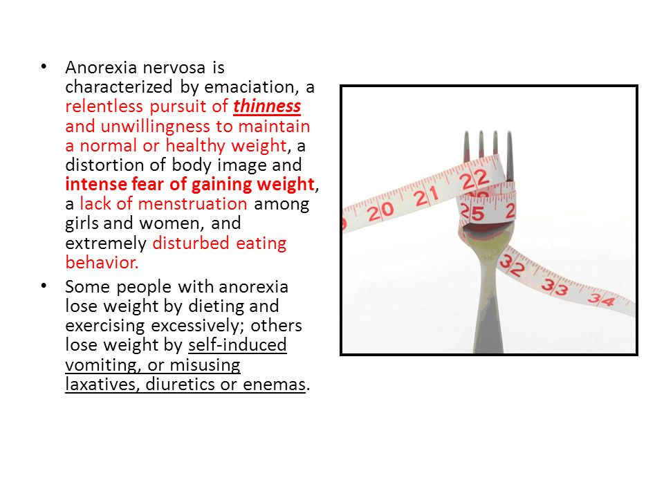 Anorexia nervosa is characterized by emaciation, a relentless pursuit of thinness and unwillingness to maintain a normal or healthy weight, a distorti