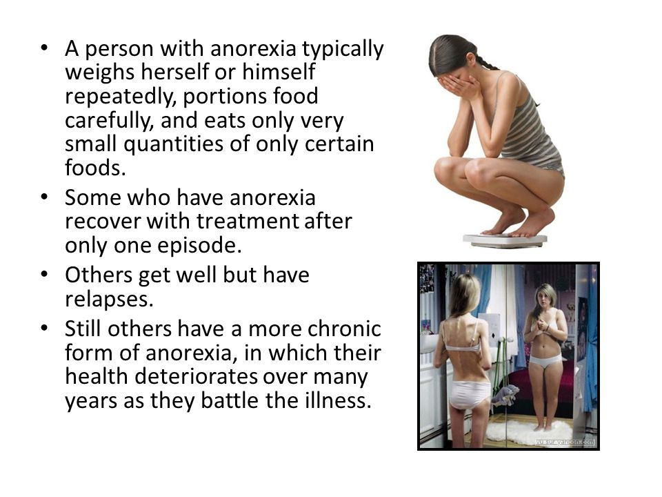 A person with anorexia typically weighs herself or himself repeatedly, portions food carefully, and eats only very small quantities of only certain fo