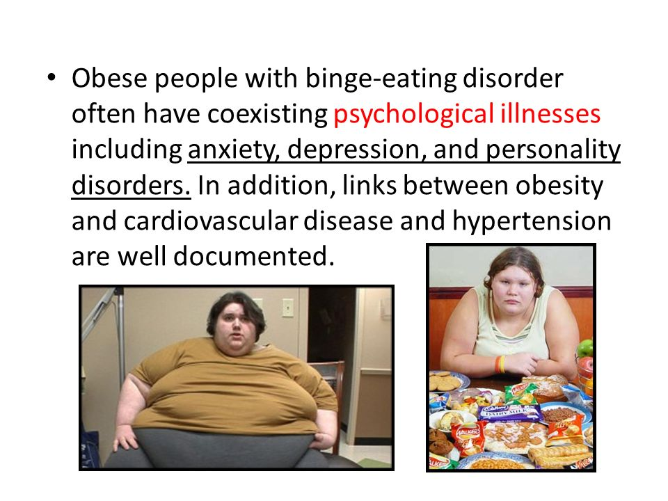 Obese people with binge-eating disorder often have coexisting psychological illnesses including anxiety, depression, and personality disorders. In add