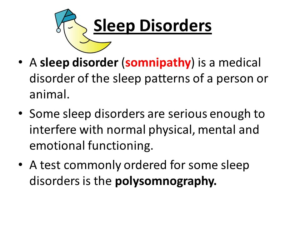 Sleep Disorders A sleep disorder (somnipathy) is a medical disorder of the sleep patterns of a person or animal. Some sleep disorders are serious enou