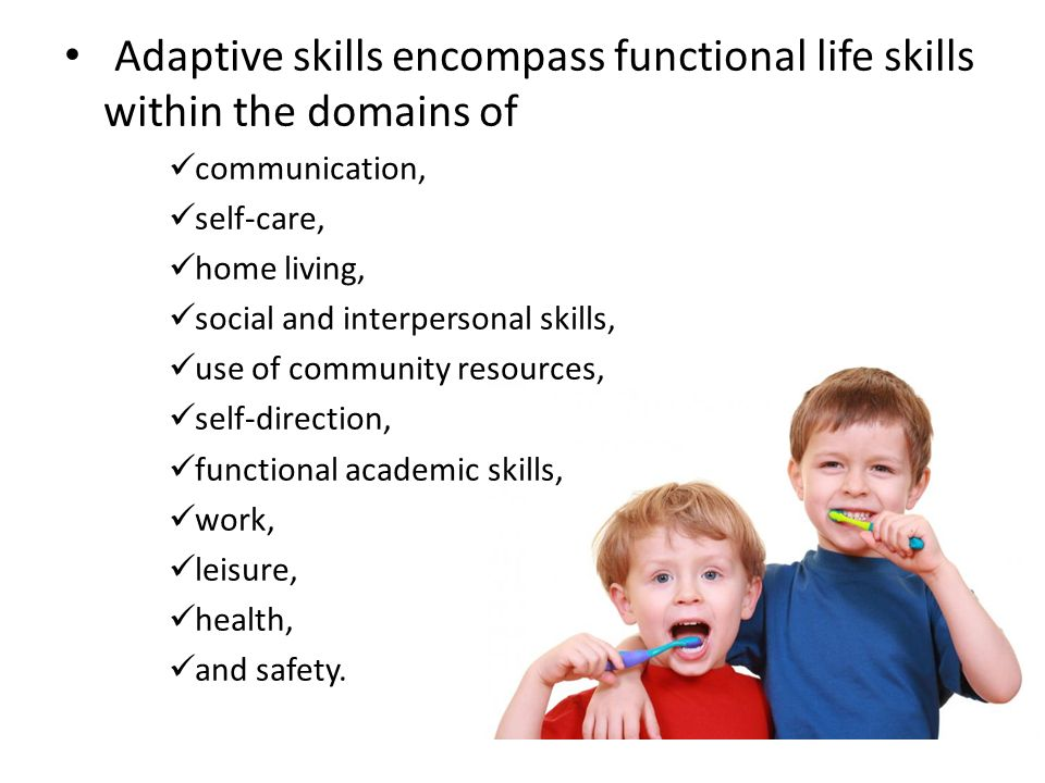 Adaptive skills encompass functional life skills within the domains of communication, self-care, home living, social and interpersonal skills, use of