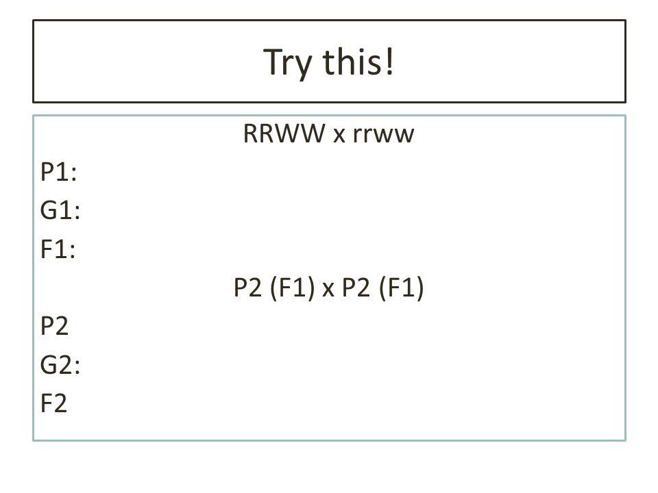 Try this! RRWW x rrww P1: G1: F1: P2 (F1) x P2 (F1) P2 G2: F2