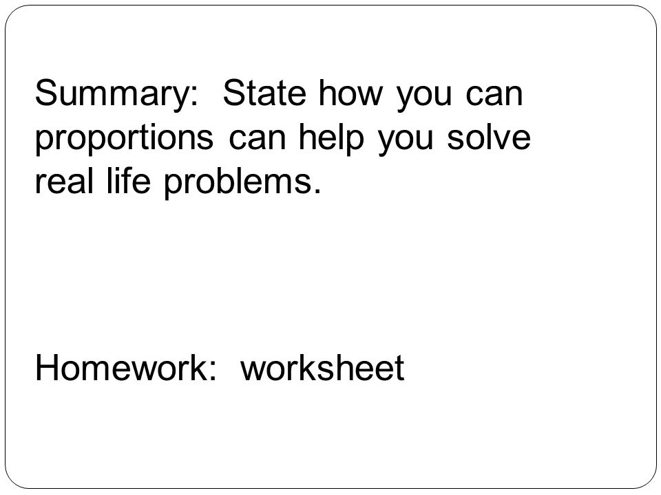 Summary: State how you can proportions can help you solve real life problems. Homework: worksheet