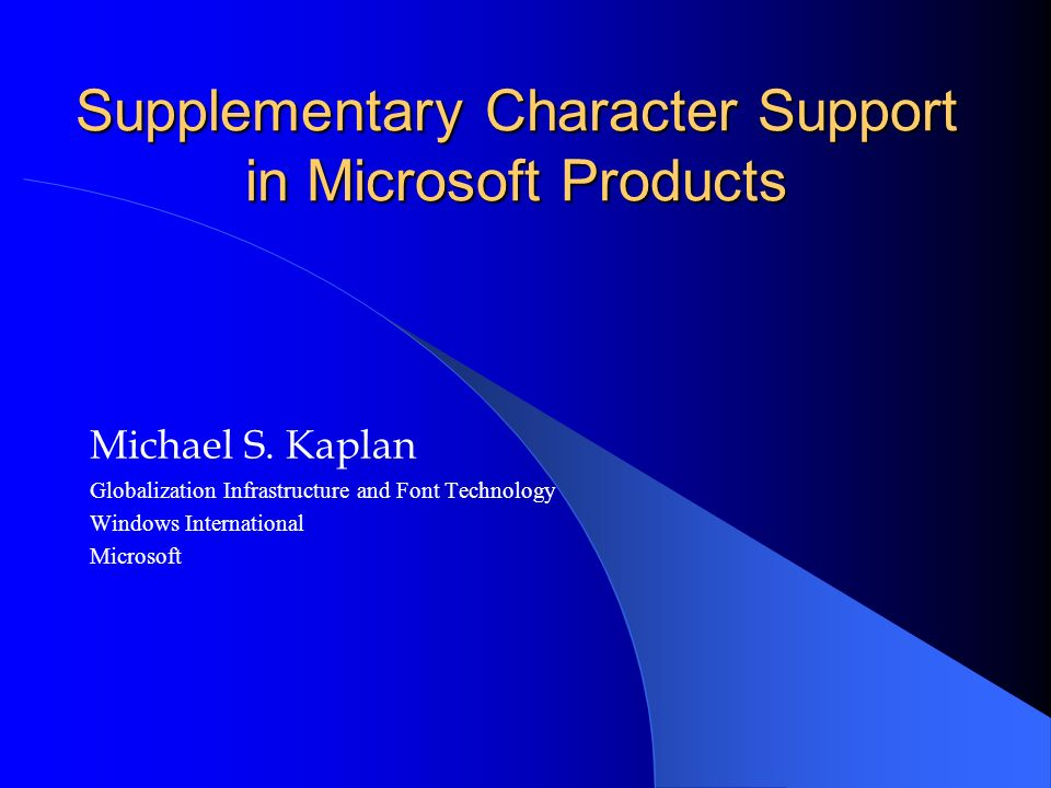 Supplementary Character Support in Microsoft Products Michael S. Kaplan Globalization Infrastructure and Font Technology Windows International Microso