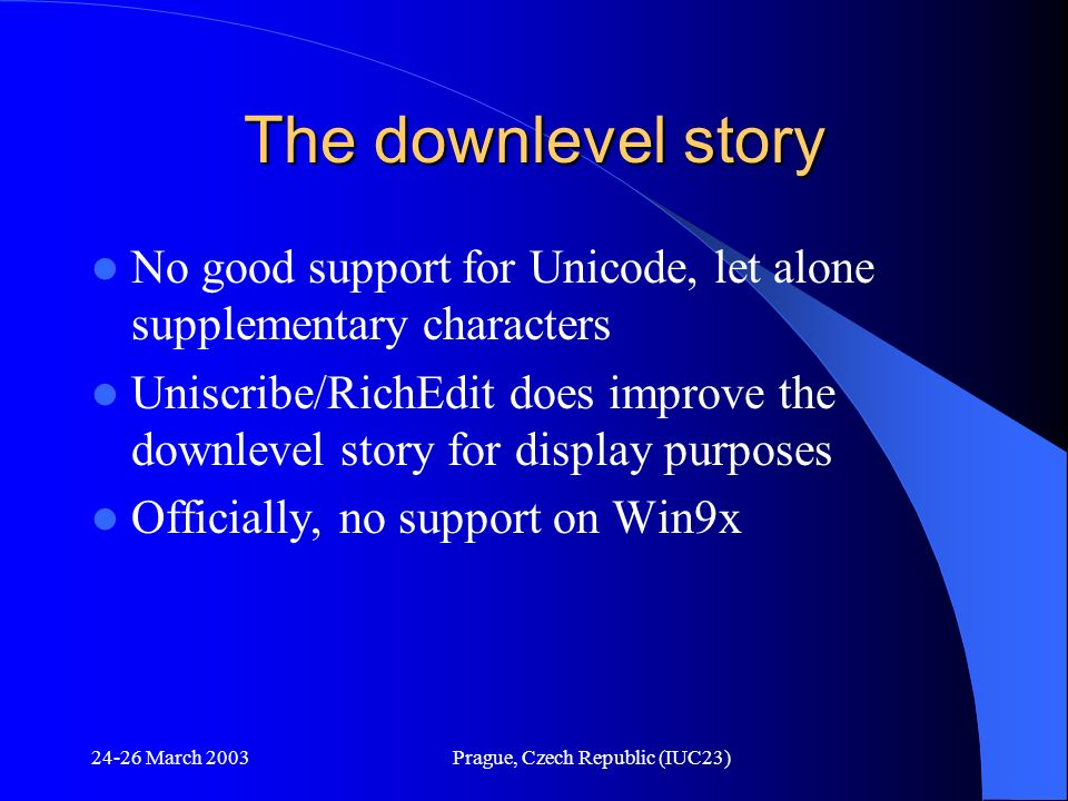 24-26 March 2003Prague, Czech Republic (IUC23) The downlevel story No good support for Unicode, let alone supplementary characters Uniscribe/RichEdit