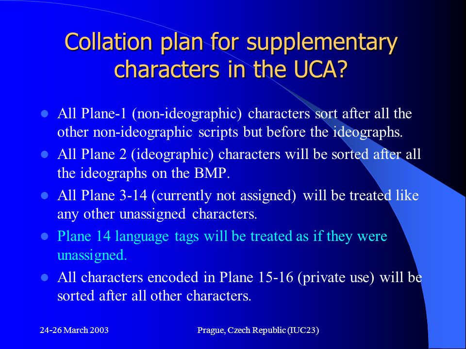 24-26 March 2003Prague, Czech Republic (IUC23) Collation plan for supplementary characters in the UCA? All Plane-1 (non-ideographic) characters sort a