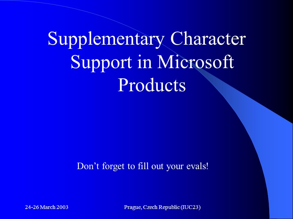 24-26 March 2003Prague, Czech Republic (IUC23) Supplementary Character Support in Microsoft Products Dont forget to fill out your evals!