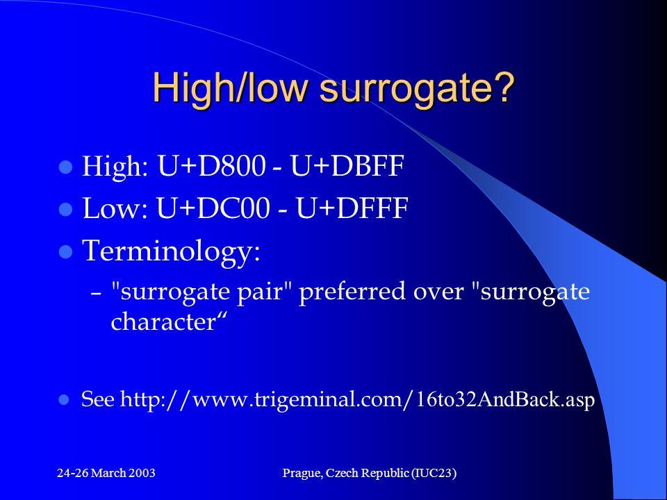 24-26 March 2003Prague, Czech Republic (IUC23) High/low surrogate? High: U+D800 - U+DBFF Low: U+DC00 - U+DFFF Terminology: –