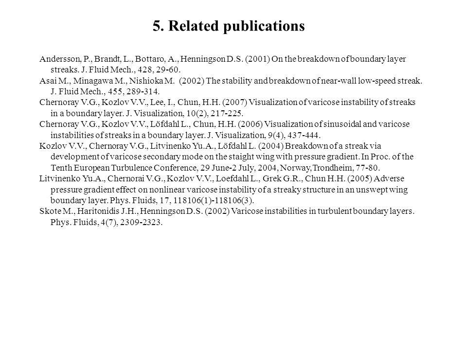 5. Related publications Andersson, P., Brandt, L., Bottaro, A., Henningson D.S. (2001) On the breakdown of boundary layer streaks. J. Fluid Mech., 428