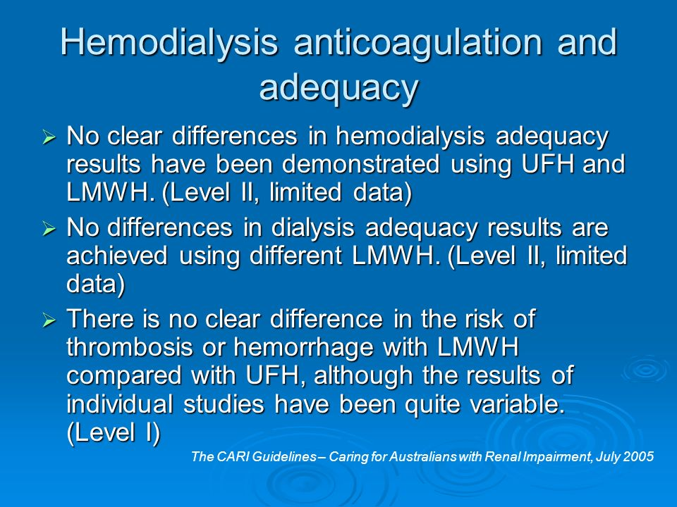 Hemodialysis anticoagulation and adequacy No clear differences in hemodialysis adequacy results have been demonstrated using UFH and LMWH. (Level II,