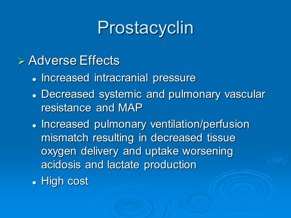 Prostacyclin Adverse Effects Adverse Effects Increased intracranial pressure Increased intracranial pressure Decreased systemic and pulmonary vascular