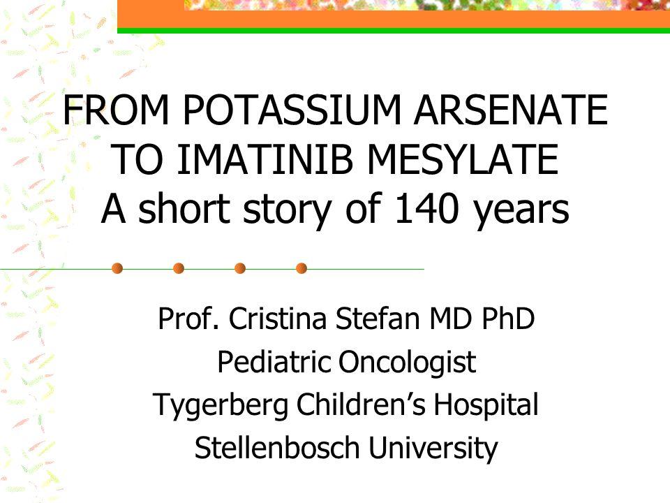 FROM POTASSIUM ARSENATE TO IMATINIB MESYLATE A short story of 140 years Prof. Cristina Stefan MD PhD Pediatric Oncologist Tygerberg Childrens Hospital