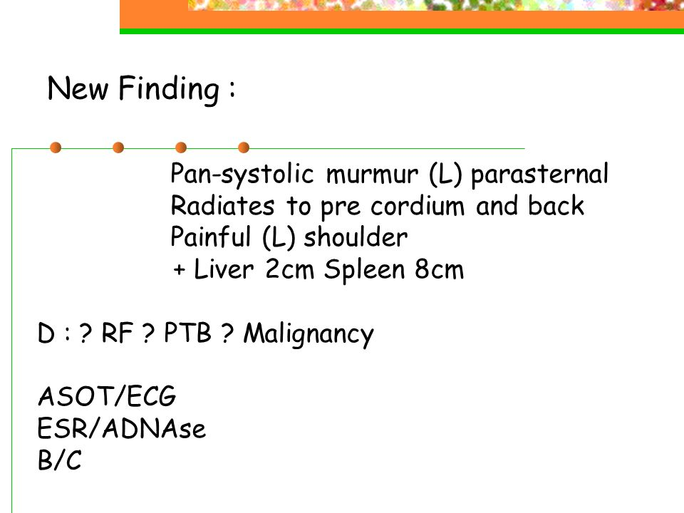 New Finding : Pan-systolic murmur (L) parasternal Radiates to pre cordium and back Painful (L) shoulder + Liver 2cm Spleen 8cm D : ? RF ? PTB ? Malign