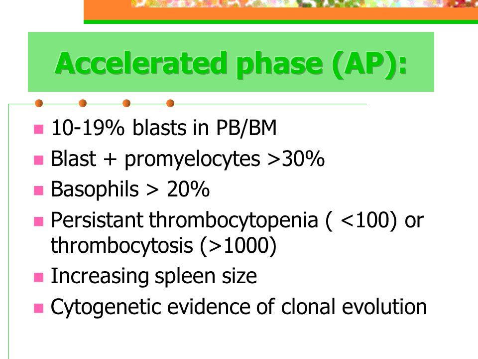 10-19% blasts in PB/BM Blast + promyelocytes >30% Basophils > 20% Persistant thrombocytopenia ( 1000) Increasing spleen size Cytogenetic evidence of clonal evolution