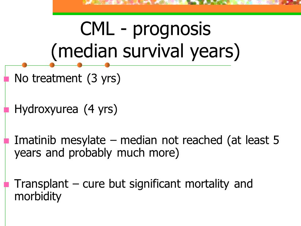 CML - prognosis (median survival years) No treatment (3 yrs) Hydroxyurea (4 yrs) Imatinib mesylate – median not reached (at least 5 years and probably