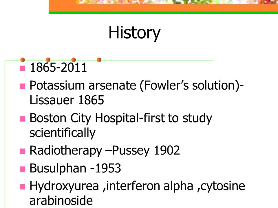 History 1865-2011 Potassium arsenate (Fowlers solution)- Lissauer 1865 Boston City Hospital-first to study scientifically Radiotherapy –Pussey 1902 Busulphan -1953 Hydroxyurea,interferon alpha,cytosine arabinoside