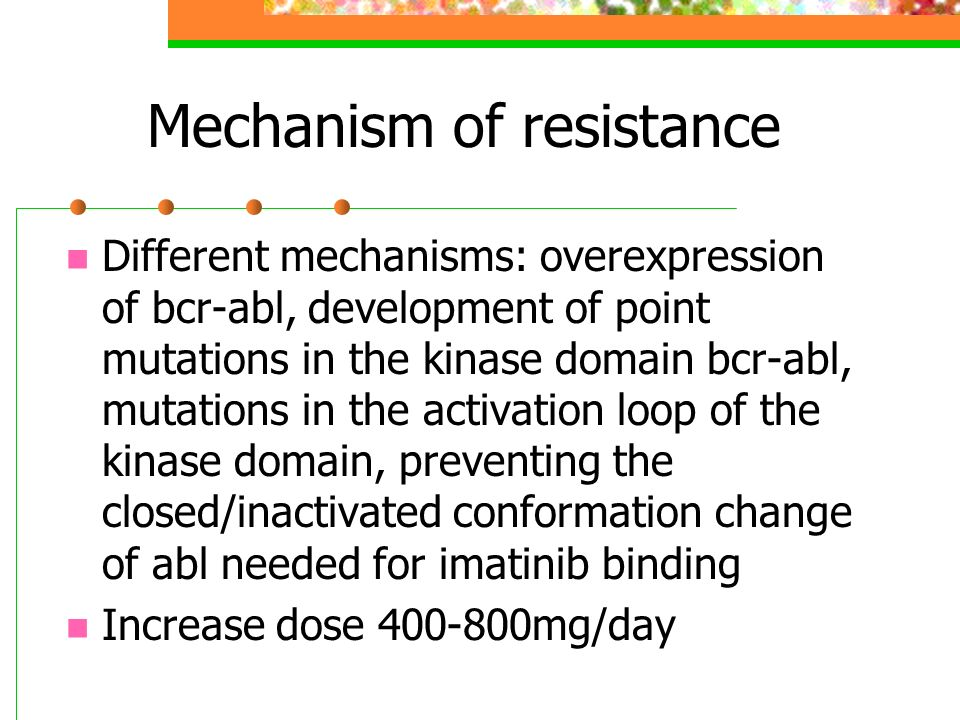 Mechanism of resistance Different mechanisms: overexpression of bcr-abl, development of point mutations in the kinase domain bcr-abl, mutations in the
