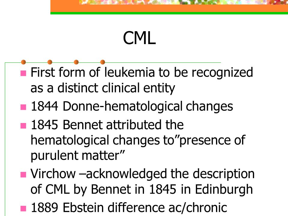 CML First form of leukemia to be recognized as a distinct clinical entity 1844 Donne-hematological changes 1845 Bennet attributed the hematological ch