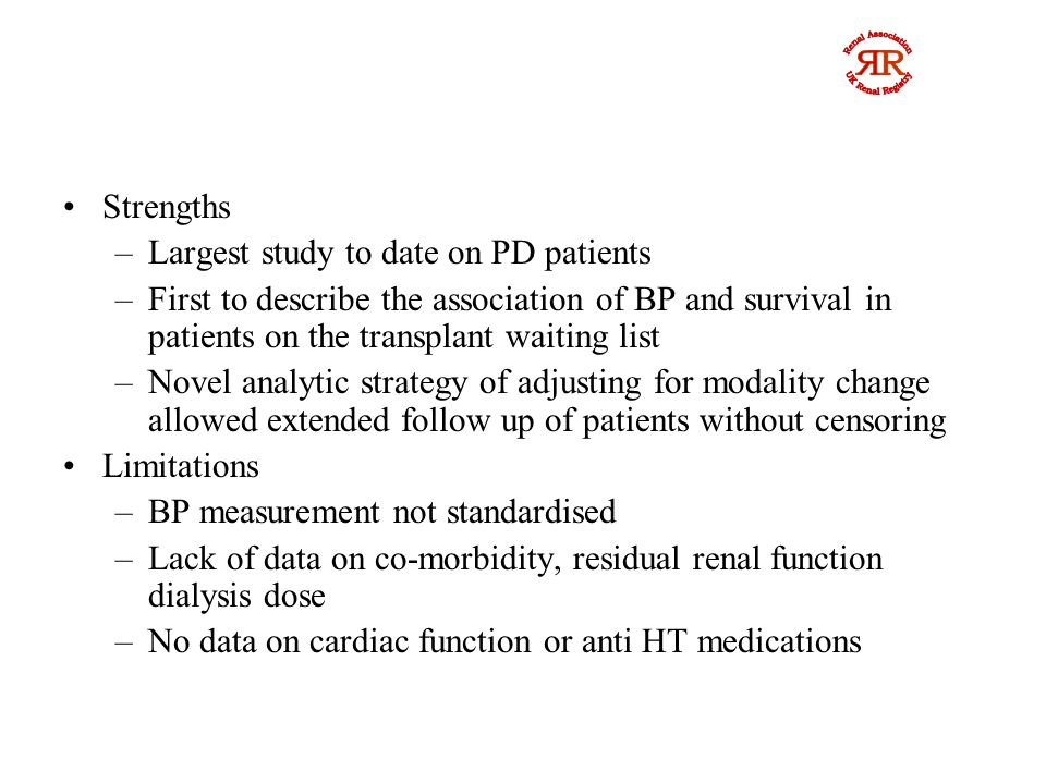 Strengths –Largest study to date on PD patients –First to describe the association of BP and survival in patients on the transplant waiting list –Novel analytic strategy of adjusting for modality change allowed extended follow up of patients without censoring Limitations –BP measurement not standardised –Lack of data on co-morbidity, residual renal function dialysis dose –No data on cardiac function or anti HT medications