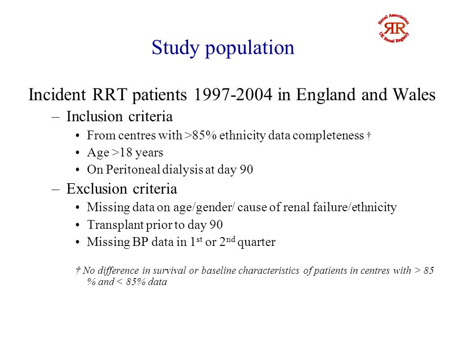 Study population Incident RRT patients 1997-2004 in England and Wales –Inclusion criteria From centres with >85% ethnicity data completeness Age >18 years On Peritoneal dialysis at day 90 –Exclusion criteria Missing data on age/gender/ cause of renal failure/ethnicity Transplant prior to day 90 Missing BP data in 1 st or 2 nd quarter No difference in survival or baseline characteristics of patients in centres with > 85 % and < 85% data