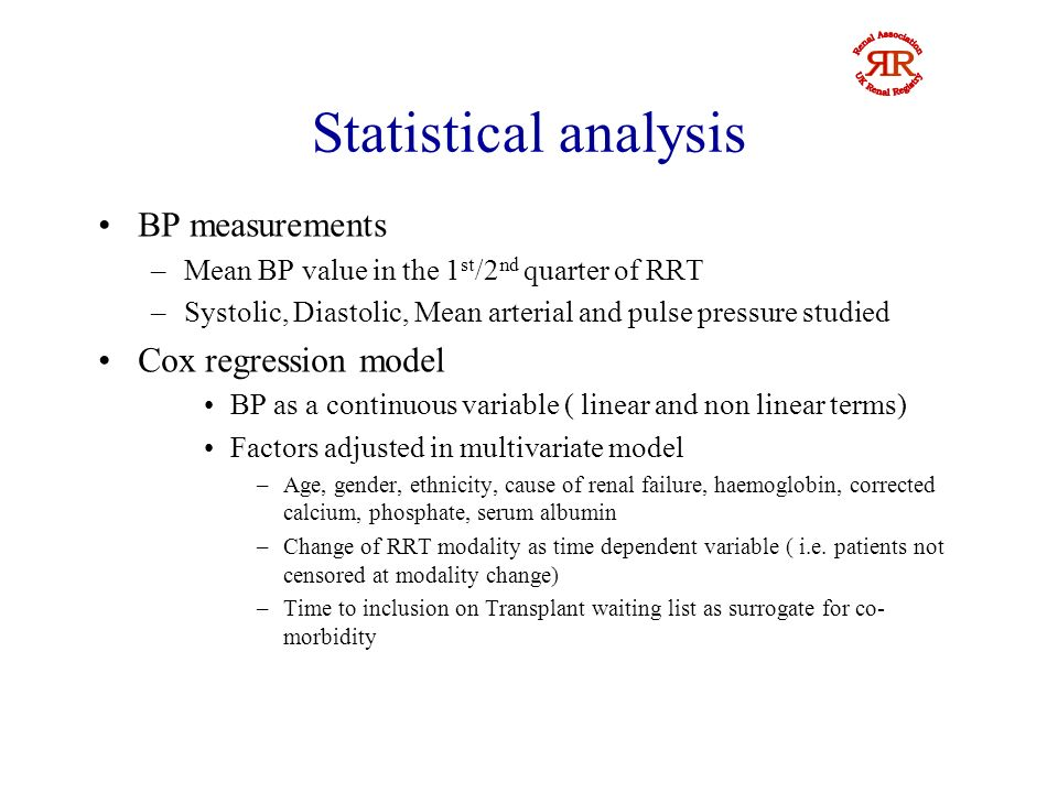 Statistical analysis BP measurements –Mean BP value in the 1 st /2 nd quarter of RRT –Systolic, Diastolic, Mean arterial and pulse pressure studied Cox regression model BP as a continuous variable ( linear and non linear terms) Factors adjusted in multivariate model –Age, gender, ethnicity, cause of renal failure, haemoglobin, corrected calcium, phosphate, serum albumin –Change of RRT modality as time dependent variable ( i.e.