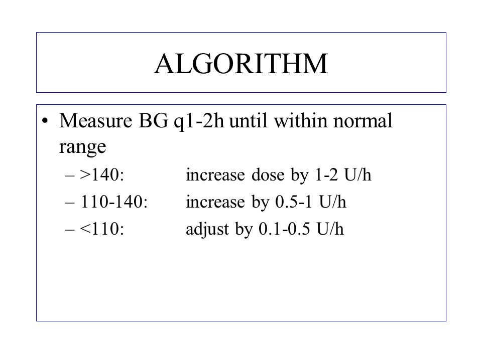 ALGORITHM Measure BG q4h –BG nearing normal: adjust dose by 0.1-0.5 U/h –BG normal: do not change –BG falling steeply: reduce dose by 50%; check BG more frequently –BG 60-80: reduce by 50%; recheck within 1 h –BG 40-60: stop infusion; ensure adequate intake –BG<40: stop insulin; give10g glucose bolus IV