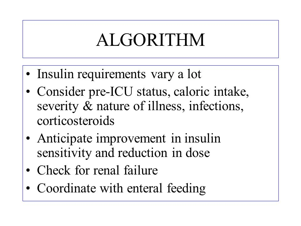 ALGORITHM Insulin requirements vary a lot Consider pre-ICU status, caloric intake, severity & nature of illness, infections, corticosteroids Anticipat