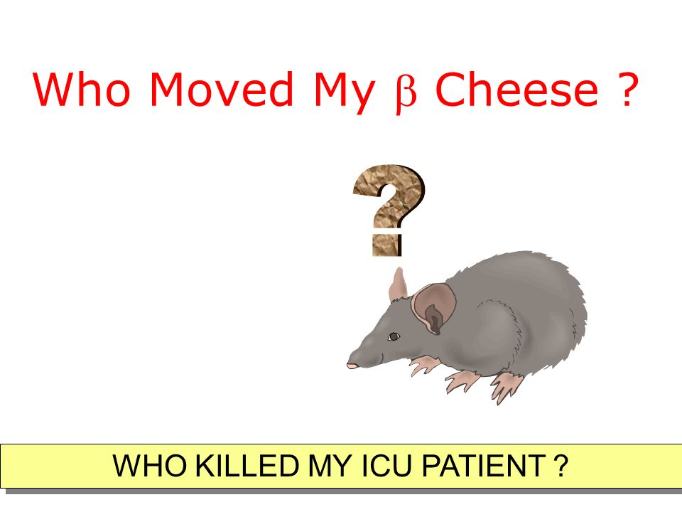 Who Moved My Cheese ? WHO KILLED MY ICU PATIENT ?