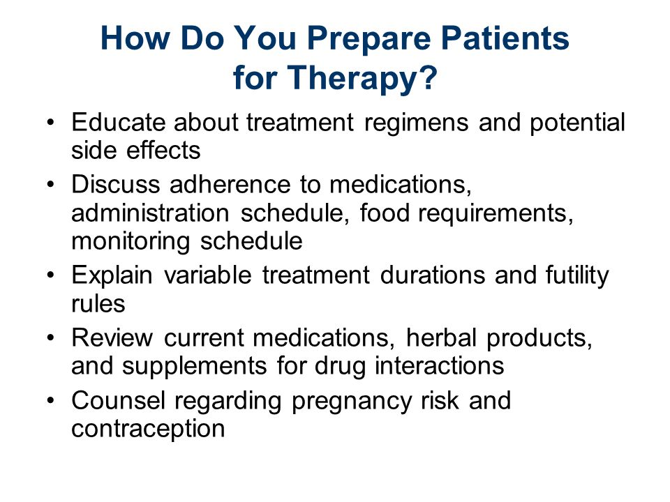 How Do You Prepare Patients for Therapy? Educate about treatment regimens and potential side effects Discuss adherence to medications, administration