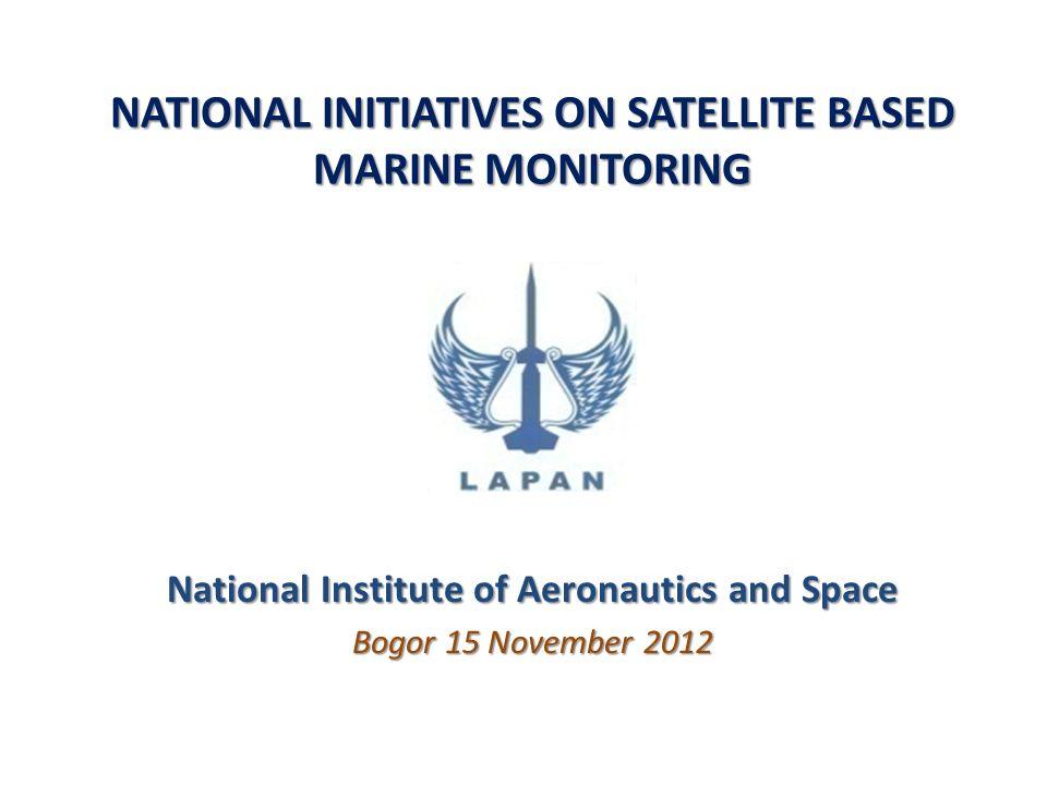 NATIONAL INITIATIVES ON SATELLITE BASED MARINE MONITORING National Institute of Aeronautics and Space Bogor 15 November 2012