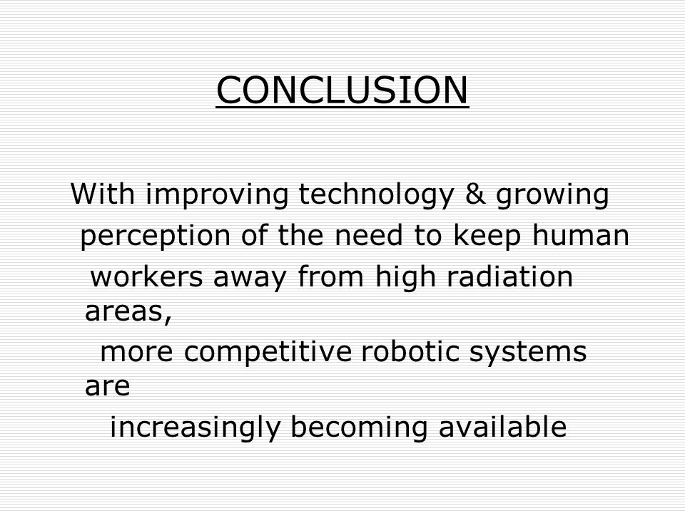 CONCLUSION With improving technology & growing perception of the need to keep human workers away from high radiation areas, more competitive robotic s