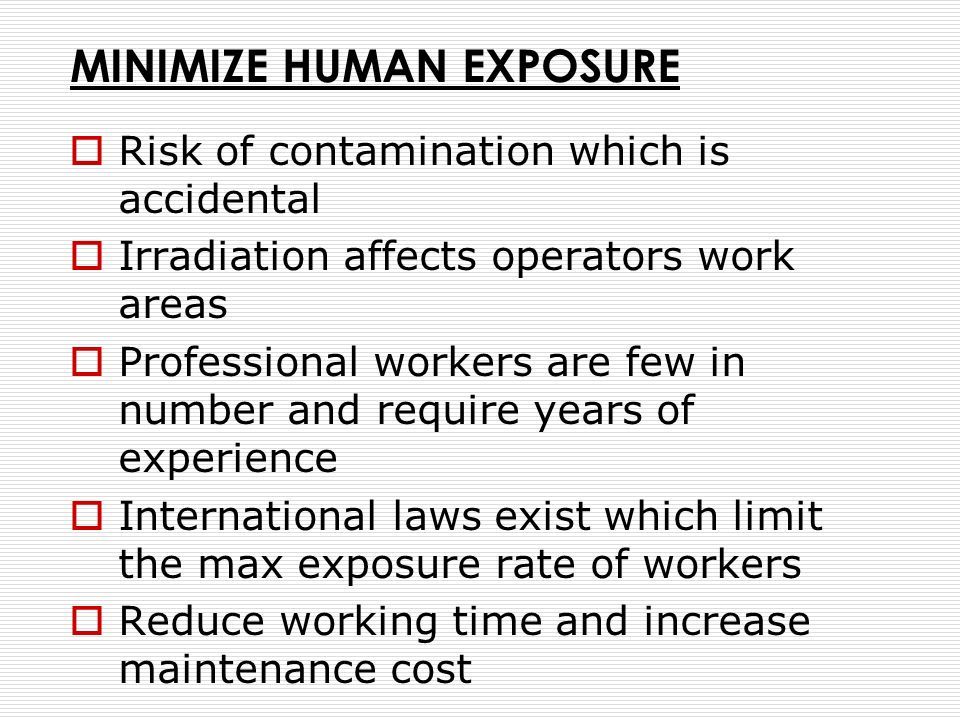 MINIMIZE HUMAN EXPOSURE Risk of contamination which is accidental Irradiation affects operators work areas Professional workers are few in number and