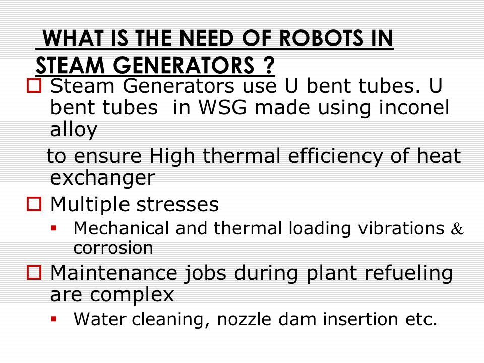WHAT IS THE NEED OF ROBOTS IN STEAM GENERATORS ? Steam Generators use U bent tubes. U bent tubes in WSG made using inconel alloy to ensure High therma