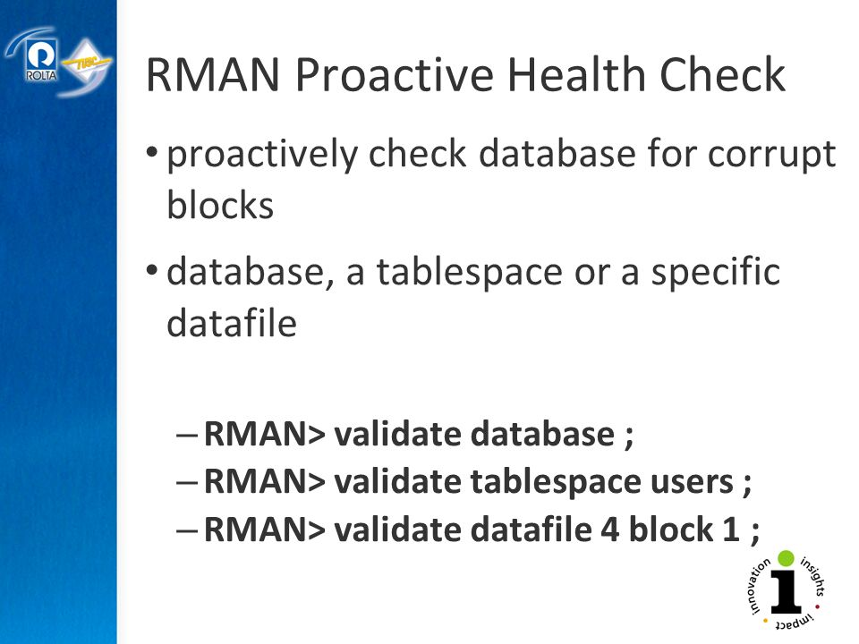 RMAN Proactive Health Check proactively check database for corrupt blocks database, a tablespace or a specific datafile – RMAN> validate database ; – RMAN> validate tablespace users ; – RMAN> validate datafile 4 block 1 ;