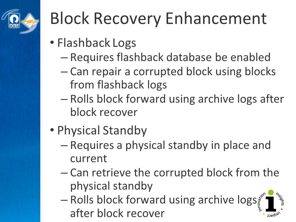 Block Recovery Enhancement Flashback Logs – Requires flashback database be enabled – Can repair a corrupted block using blocks from flashback logs – Rolls block forward using archive logs after block recover Physical Standby – Requires a physical standby in place and current – Can retrieve the corrupted block from the physical standby – Rolls block forward using archive logs after block recover