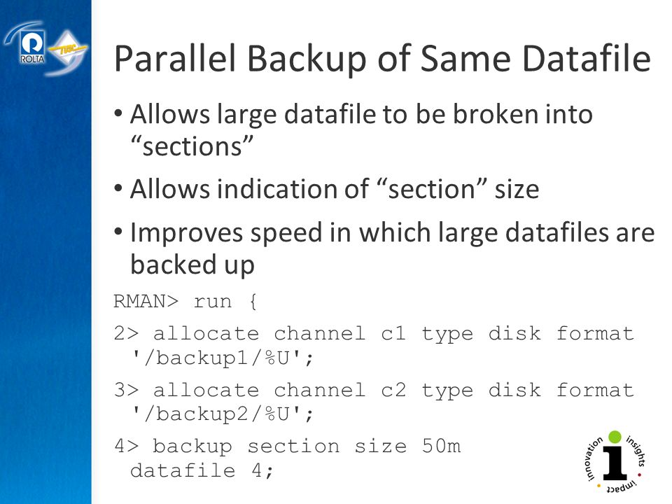 Parallel Backup of Same Datafile Allows large datafile to be broken into sections Allows indication of section size Improves speed in which large datafiles are backed up RMAN> run { 2> allocate channel c1 type disk format /backup1/%U ; 3> allocate channel c2 type disk format /backup2/%U ; 4> backup section size 50m datafile 4; 7> }