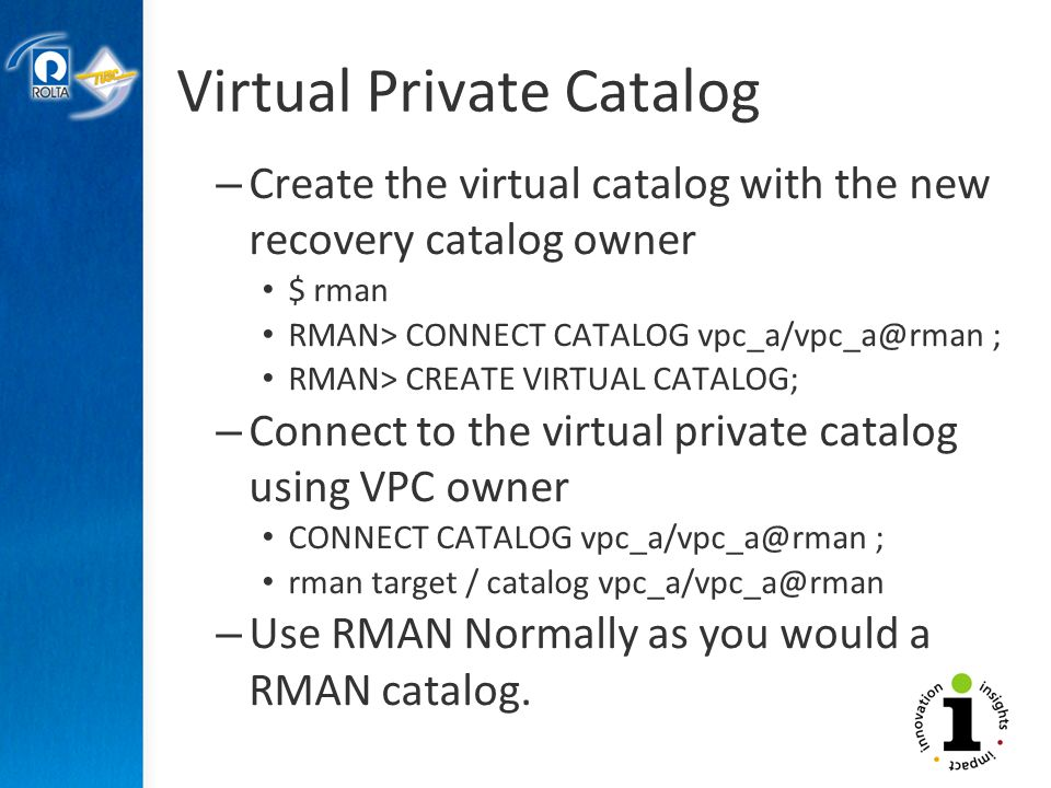 Virtual Private Catalog – Create the virtual catalog with the new recovery catalog owner $ rman RMAN> CONNECT CATALOG vpc_a/vpc_a@rman ; RMAN> CREATE VIRTUAL CATALOG; – Connect to the virtual private catalog using VPC owner CONNECT CATALOG vpc_a/vpc_a@rman ; rman target / catalog vpc_a/vpc_a@rman – Use RMAN Normally as you would a RMAN catalog.