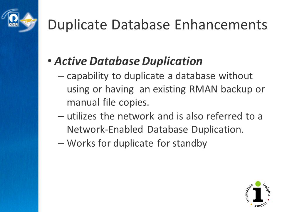 Duplicate Database Enhancements Active Database Duplication – capability to duplicate a database without using or having an existing RMAN backup or manual file copies.