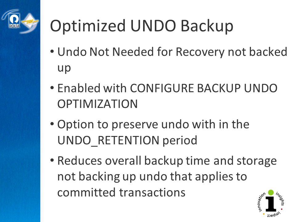 Optimized UNDO Backup Undo Not Needed for Recovery not backed up Enabled with CONFIGURE BACKUP UNDO OPTIMIZATION Option to preserve undo with in the UNDO_RETENTION period Reduces overall backup time and storage not backing up undo that applies to committed transactions