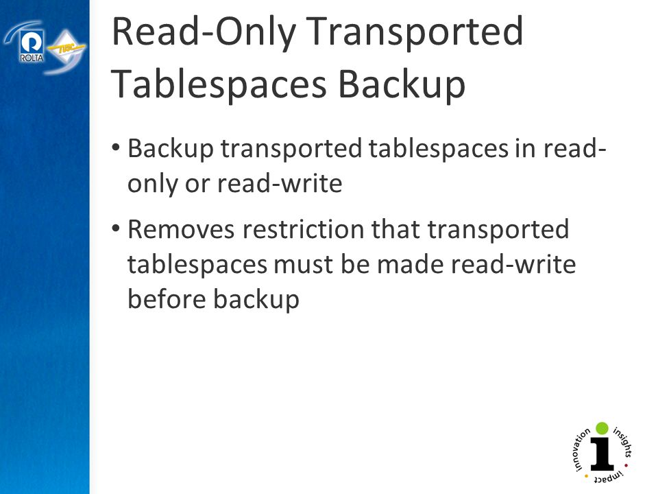 Read-Only Transported Tablespaces Backup Backup transported tablespaces in read- only or read-write Removes restriction that transported tablespaces must be made read-write before backup