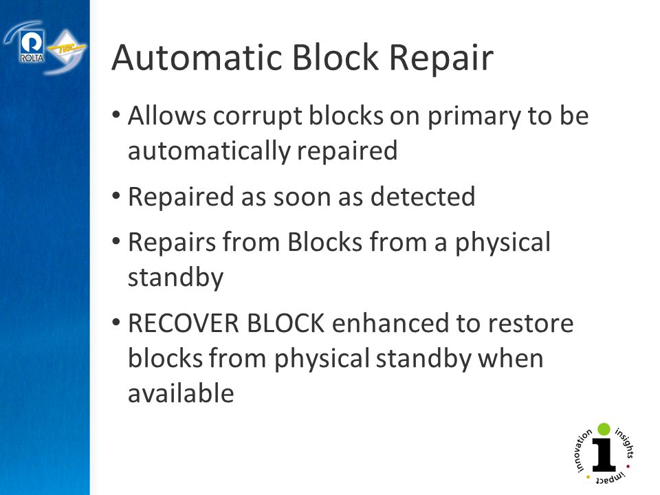Automatic Block Repair Allows corrupt blocks on primary to be automatically repaired Repaired as soon as detected Repairs from Blocks from a physical standby RECOVER BLOCK enhanced to restore blocks from physical standby when available