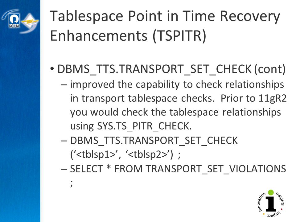 Tablespace Point in Time Recovery Enhancements (TSPITR) DBMS_TTS.TRANSPORT_SET_CHECK (cont) – improved the capability to check relationships in transport tablespace checks.