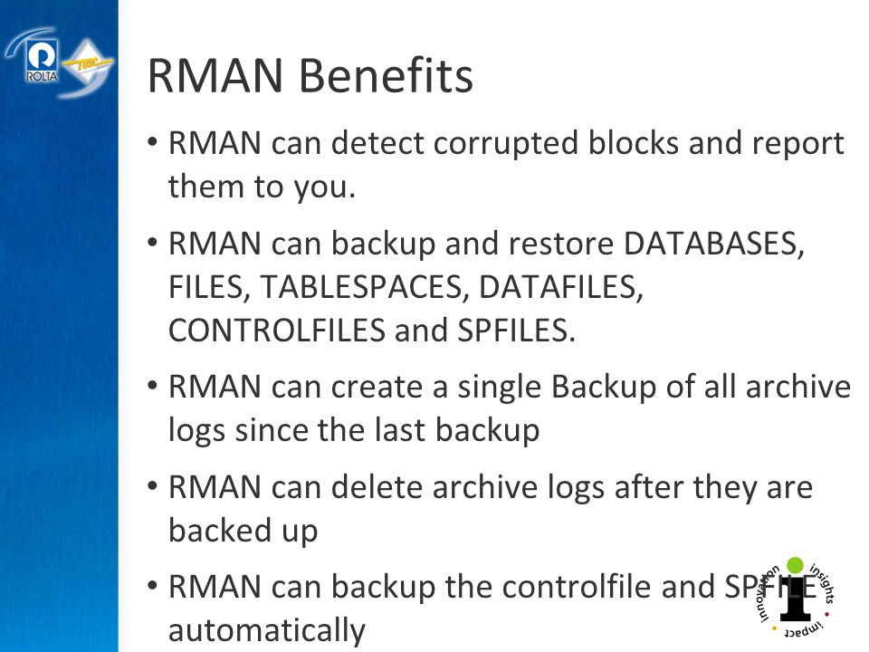 RMAN Benefits RMAN can detect corrupted blocks and report them to you.