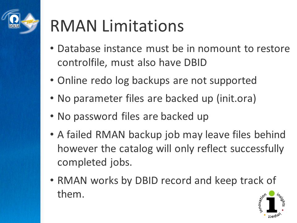 RMAN Limitations Database instance must be in nomount to restore controlfile, must also have DBID Online redo log backups are not supported No parameter files are backed up (init.ora) No password files are backed up A failed RMAN backup job may leave files behind however the catalog will only reflect successfully completed jobs.