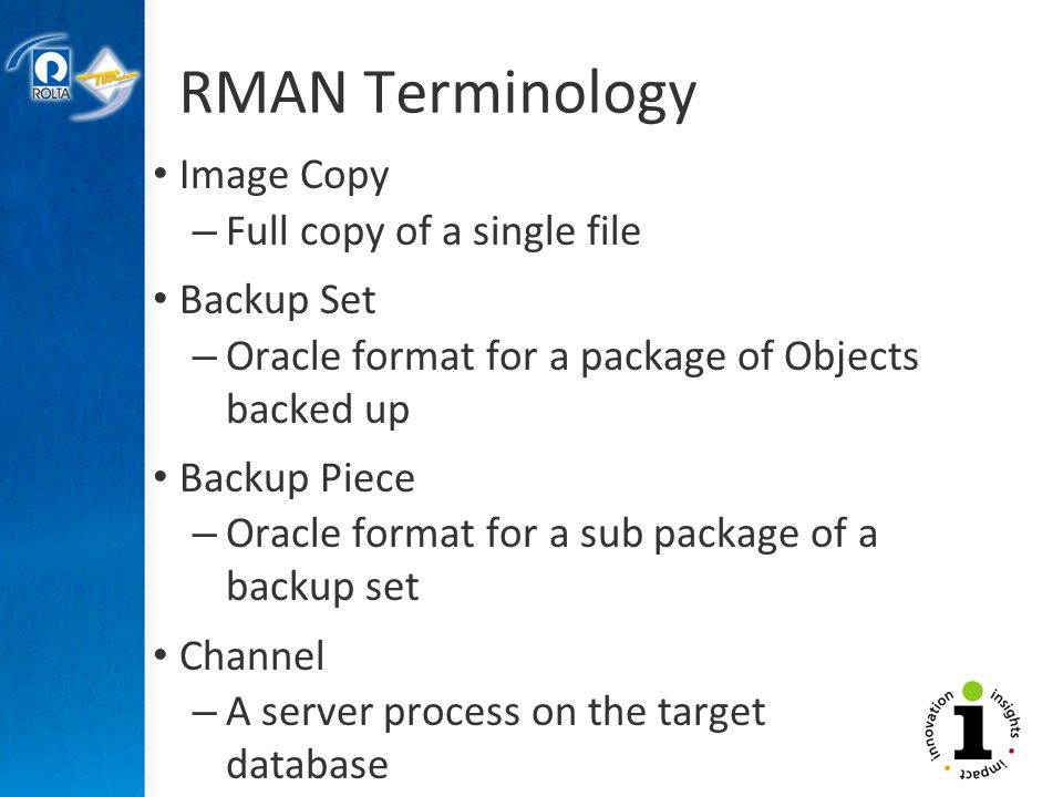 RMAN Terminology Image Copy – Full copy of a single file Backup Set – Oracle format for a package of Objects backed up Backup Piece – Oracle format for a sub package of a backup set Channel – A server process on the target database