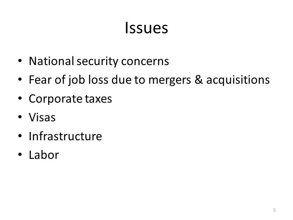 Issues National security concerns Fear of job loss due to mergers & acquisitions Corporate taxes Visas Infrastructure Labor 5