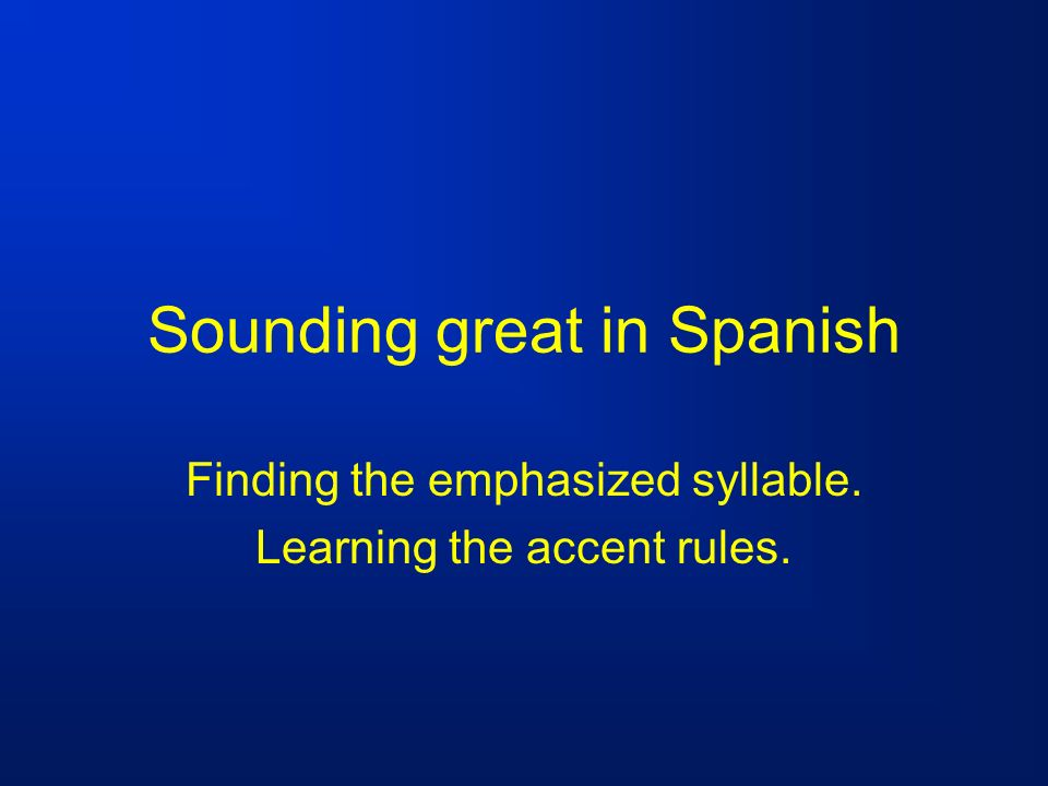 Sounding great in Spanish Finding the emphasized syllable. Learning the accent rules.