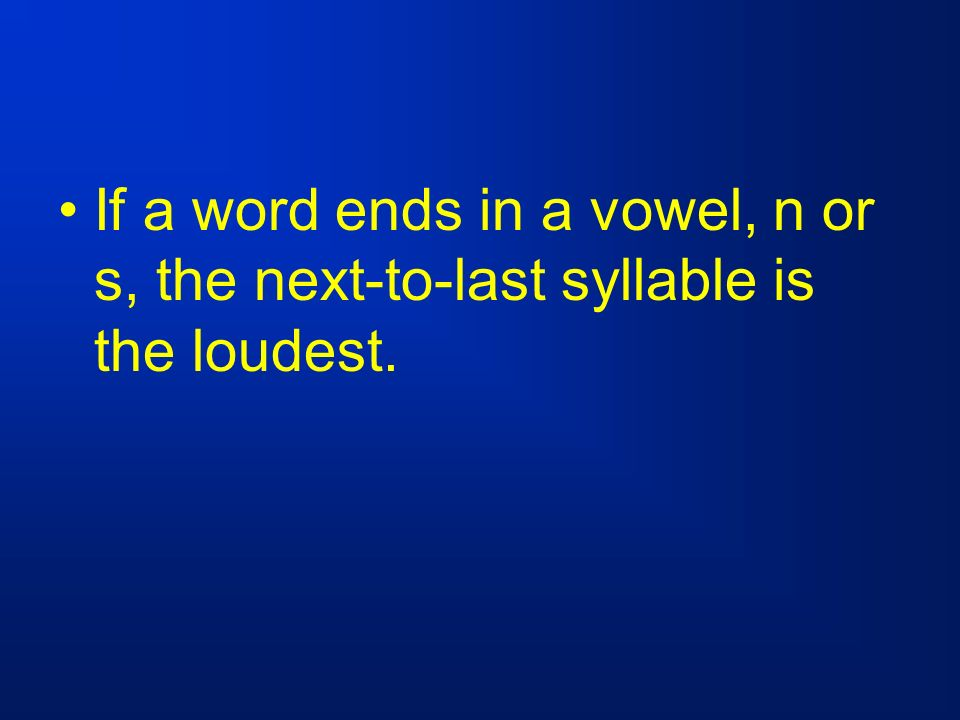 If a word ends in a vowel, n or s, the next-to-last syllable is the loudest.