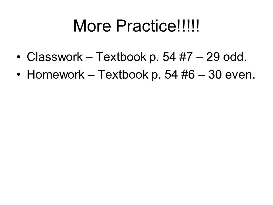 More Practice!!!!! Classwork – Textbook p. 54 #7 – 29 odd. Homework – Textbook p. 54 #6 – 30 even.